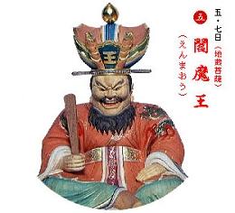 五七日 閻魔(えんま)王(おう)(地蔵菩薩) 閻魔庁には光明王院と善名称院のニ院があり、閻魔王は光明王院にある時、淨頗(じょうは)梨(り)の鏡に亡者の前生の善業悪業を映し出し、善名称院にある時は、地獄の救済者である地蔵菩薩として亡者を救い改心を促す。  六道(地獄・餓鬼・畜生・修羅・人・天)の行き先を定める。